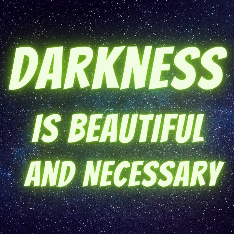 Darkness is beautiful and necessary